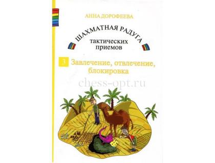Дорофеева А. Шахматная радуга тактических приёмов. Книга 3. Завлечение, отвлечение, блокировка оптом